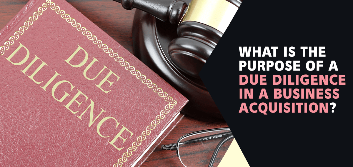 WHAT IS THE PURPOSE OF A DUE DILIGENCE IN A BUSINESS ACQUISITION?